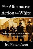 When affirmative action was white : an untold history of racial inequality in twentieth-century America