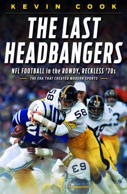 The Last Headbangers: NFL Football in the Rowdy, Reckless '70s, the Era That Creating Modern Sports book jacket