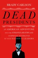 Dead presidents : an American adventure into the strange deaths and surprising afterlives of our nation's leaders