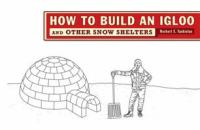 How to Build An Igloo --and Other Snow Shelters