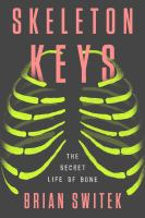 Skeleton keys : the secret life of bone