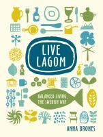 LIVE LAGOM : BALANCED LIVING, THE SWEDISH WAY