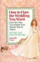 How to Have the Wedding You Want (not the One Everybody Else Wants You to Have)