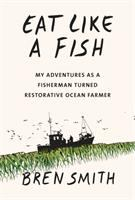 Eat Like a Fish: My Adventures as a Fisherman Turned Restorative Ocean Farmer