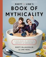Rhett and Link's book of mythicality : a field guide to curiosity, creativity, and tomfoolery