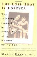The loss that is forever : the lifelong impact of the early death of a mother or father