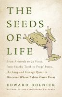 Seeds of life : from Aristotle to Da Vinci, from shark's teeth to frog's pants, the long and strange quest to discover where babies come from