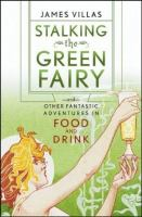 Stalking the Green Fairy and Other Fantastic Adventures in Food and Drink