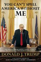 You can't spell America without me : the really tremendous inside story of my fantastic first year as president Donald J. Trump