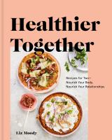 Healthier together : recipes for two--nourish your body, nourish your relationships