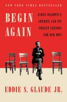 Begin Again : James Baldwin's America and Its Urgent Lessons for Our Own.