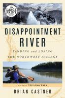 Disappointment River : Finding and Losing the Northwest Passage [large Print]