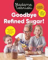 Goodbye Refined Sugar! : Easy Recipes With No Added Sugar Or Fat
