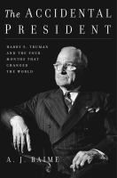 The accidental president : Harry S. Truman and the four months that changed the world