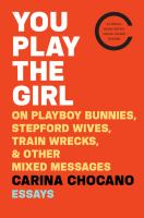 You Play the Girl: On Playboy Bunnies, Stepford Wives, Train Wrecks, & Other Mixed Messages, by Carina Chocano