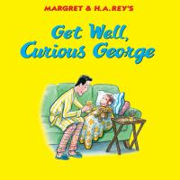 Margret and H. A. Rey's Get well, Curious George