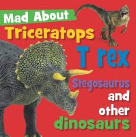 Mad About Triceratops, T Rex, Stegosaurus and Other Dinosaurs
