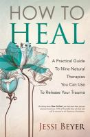 How To Heal: A Practical Guide To Nine Natural Therapies You Can Use To Release Your Trauma
