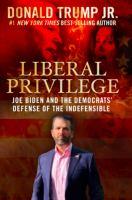 Liberal Privilege : Joe Biden And The Democrats Defense Of The Indefensible