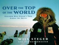 Over The Top Of The World : Explorer Will Steger's Trek Across The Arctic  / Will Steger With Jon Bowermaster ; Sidebars By Barbara Horlbeck
