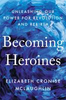 Becoming Heroines: Unleashing Our Power For Revolution And Rebirth