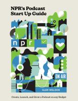NPR's Podcast Start up Guide : Create, Launch, and Grow A Podcast on Any Budget