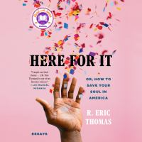 Here for It : Or, How to Save Your Soul in America; Essays