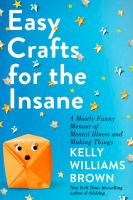 EASY CRAFTS FOR THE INSANE : A MOSTLY FUNNY MEMOIR OF MENTAL ILLNESS AND MAKING THINGS - Being Reviewed For Purchase