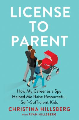 License to parent  how my career as a spy helped me raise resourceful selfsufficient kids