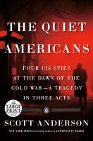 Quiet Americans : Four CIA Spies at the Dawn of the Cold War--A Tragedy in Three Acts