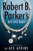 Robert B. Parker's Bye Bye Baby : A Spenser Novel.