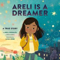 Areli Is A Dreamer : A True Story by Areli Morales, A Daca Recipient