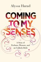Coming to my senses : a story of perfume, pleasure, and an unlikely bride