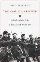 The eagle unbowed : Poland and the Poles in the Second World War