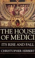 The House of Medici, Its Rise and Fall
