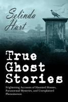 True ghost stories : frightening accounts of haunted houses, paranormal mysteries, and unexplained phenomenon