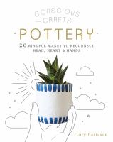 CONSCIOUS CRAFTS: POTTERY: 20 MINDFUL MAKES TO RECONNECT HEAD, HEART & HANDS