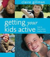 Getting your kids active : how to have active, healthy kids