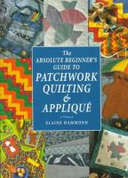 The Absolute Beginner's Guide to Patchwork, Quilting & Appliqué