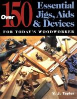 Over 150 Essential Jigs, Aids & Devices for Today's Woodworker