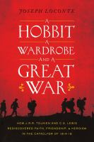 A hobbit, a wardrobe, and a great war : how J. R. R. Tolkien and C. S. Lewis rediscovered faith, friendship, and heroism in the cataclysm of 1914-1918