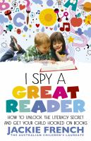 I SPY A GREAT READER : HOW TO UNLOCK THE LITERARY SECRET AND GET YOUR CHILD HOOKED ON BOOKS