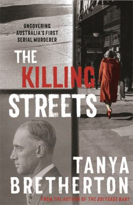 The killing streets : uncovering Australia's first serial murderer / Tanya Bretherton.