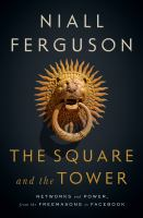 SQUARE AND THE TOWER : NETWORKS AND POWER, FROM THE FREEMASONS TO FACEBOOK