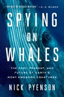 Spying on whales : the past, present, and future of earth's most awesome creatures