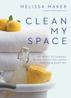 Clean My Space : The Secret To Cleaning Better, Faster--And Loving Your Home Every Day
