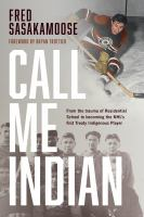 Call Me Indian : From the Trauma of Residential School to Becoming the NHL's First Treaty Indigenous Player.