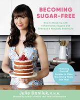 Becoming sugar-free : how to break up with inflammatory sugars and embrace a naturally sweet life