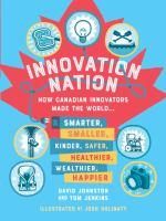 Innovation Nation: How Canadian Innovators Made the World...Smarter, Smaller, Kinder, Safer, Healthier, Wealthier, Happier