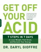 Get Off Your Acid : 7 Steps In 7 Days To Lose Weight, Feel Great, And Reclaim Your Energy